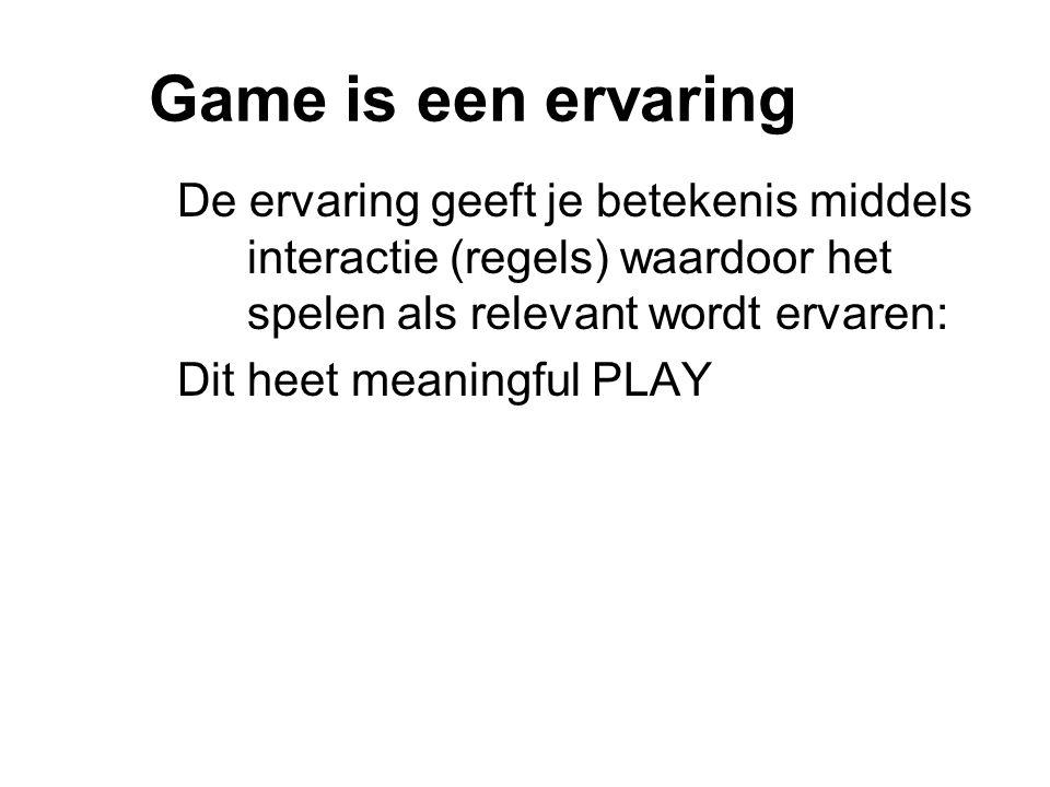 Game is een ervaring De ervaring geeft je betekenis middels interactie (regels) waardoor het spelen als relevant wordt ervaren: