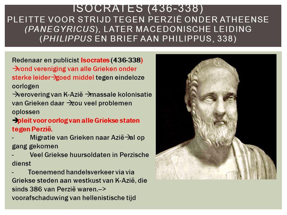 Isocrates (436-338) Pleitte voor strijd tegen Perzië onder Atheense (Panegyricus), later Macedonische leiding (Philippus en brief aan Philippus, 338)