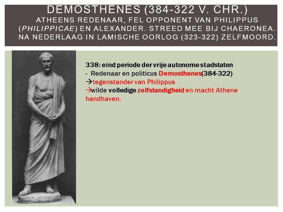 Demosthenes (384-322 v. Chr.) Atheens redenaar, fel opponent van Philippus (Philippicae) en Alexander. Streed mee bij Chaeronea. Na nederlaag in Lamische oorlog (323-322) zelfmoord.