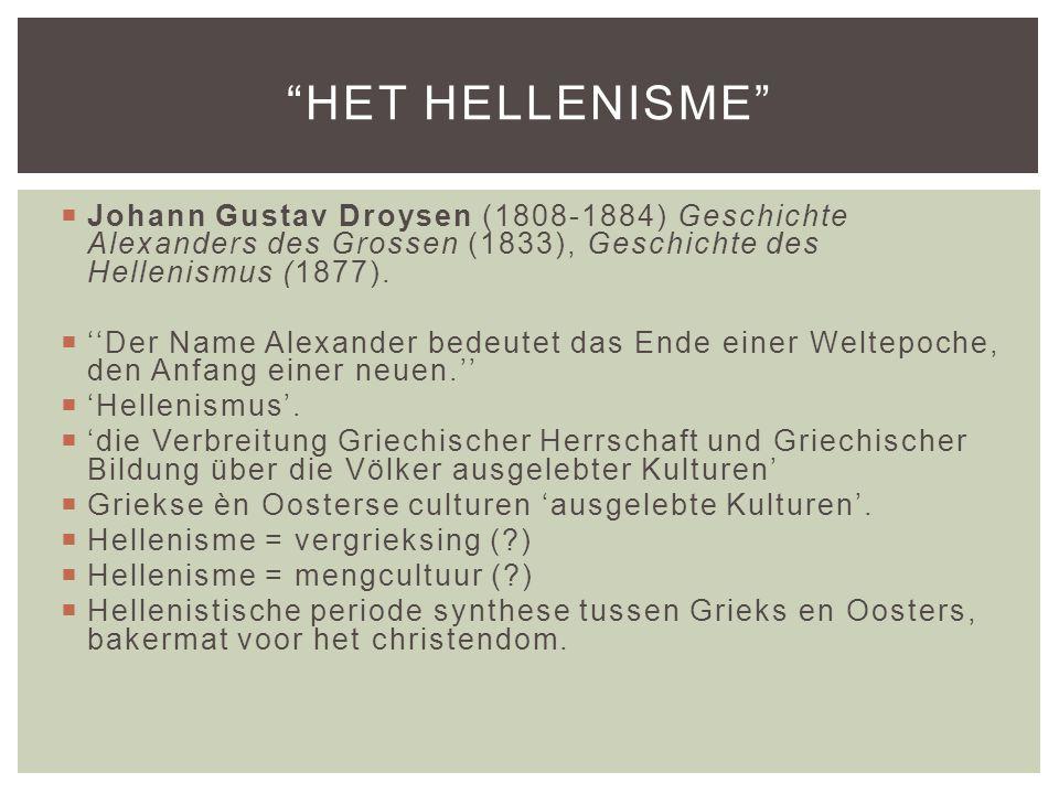 Het Hellenisme Johann Gustav Droysen (1808-1884) Geschichte Alexanders des Grossen (1833), Geschichte des Hellenismus (1877).