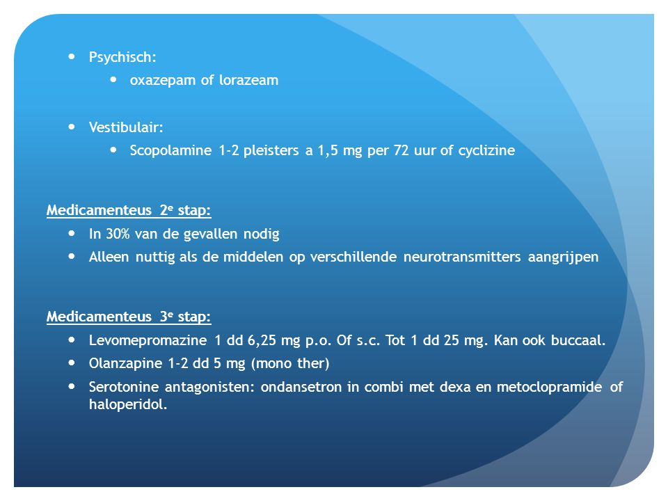 Psychisch: oxazepam of lorazeam. Vestibulair: Scopolamine 1-2 pleisters a 1,5 mg per 72 uur of cyclizine.