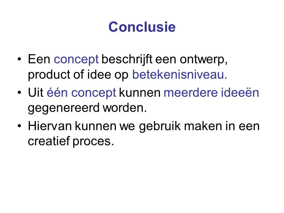 Conclusie Een concept beschrijft een ontwerp, product of idee op betekenisniveau. Uit één concept kunnen meerdere ideeën gegenereerd worden.