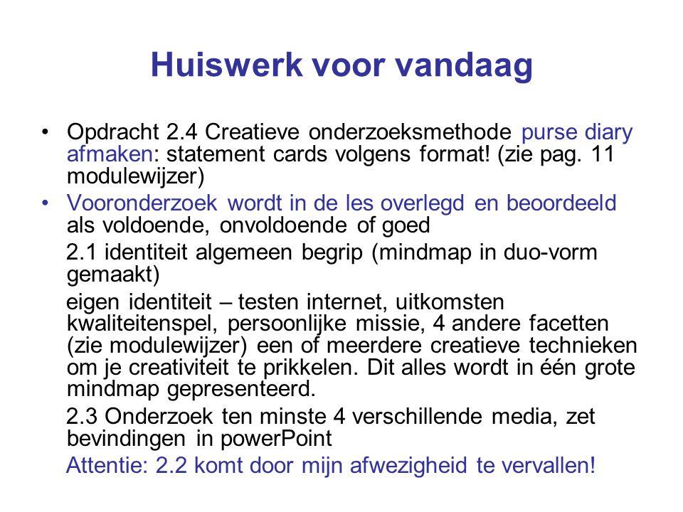 Huiswerk voor vandaag Opdracht 2.4 Creatieve onderzoeksmethode purse diary afmaken: statement cards volgens format! (zie pag. 11 modulewijzer)