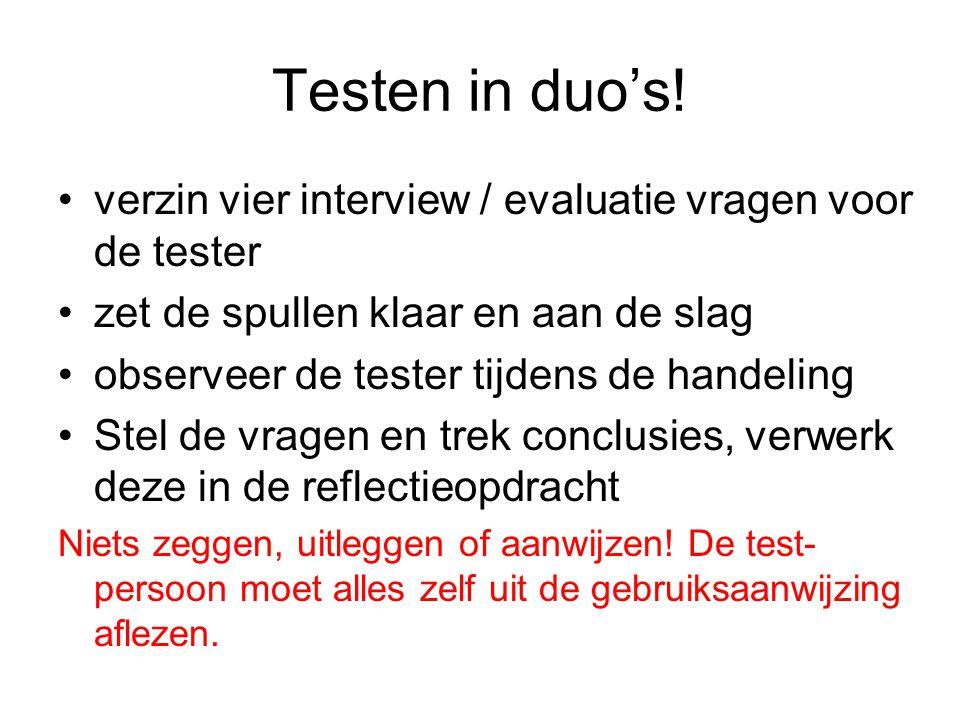 Testen in duo's! verzin vier interview / evaluatie vragen voor de tester. zet de spullen klaar en aan de slag.