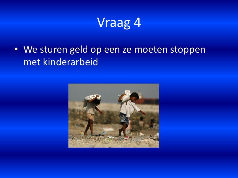Vraag 4 We sturen geld op een ze moeten stoppen met kinderarbeid