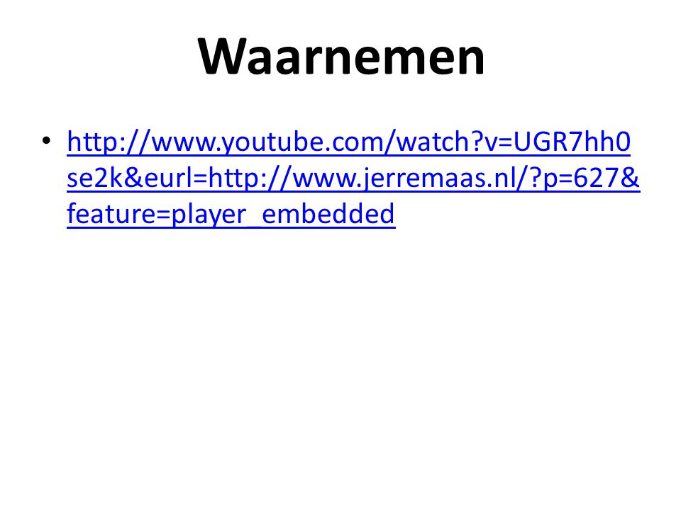 Waarnemen http://www.youtube.com/watch v=UGR7hh0se2k&eurl=http://www.jerremaas.nl/ p=627&feature=player_embedded.