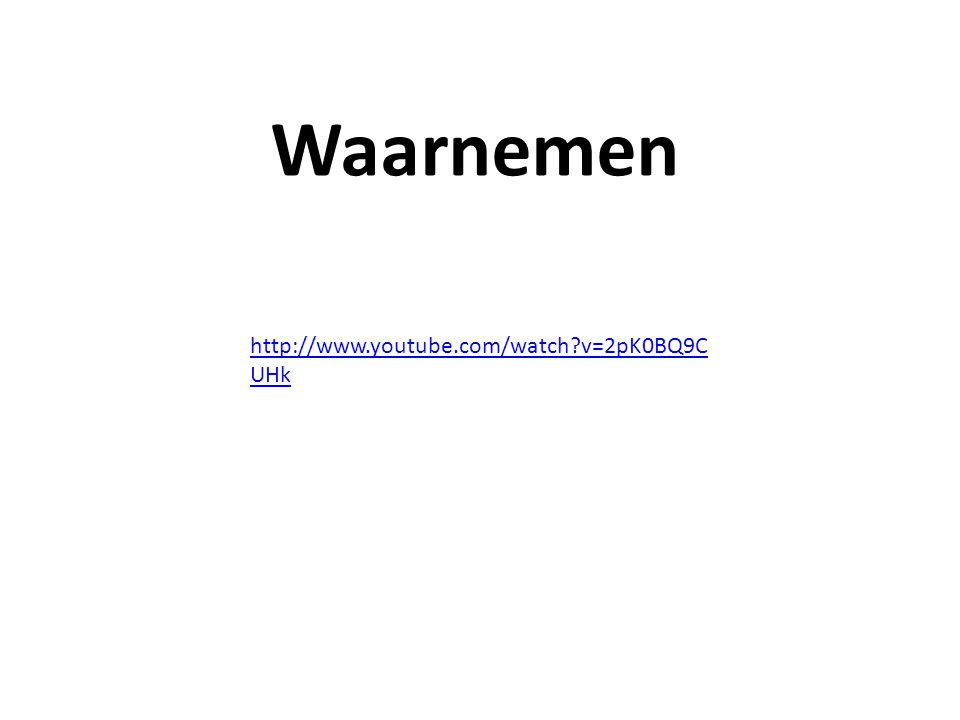 Waarnemen http://www.youtube.com/watch v=2pK0BQ9CUHk