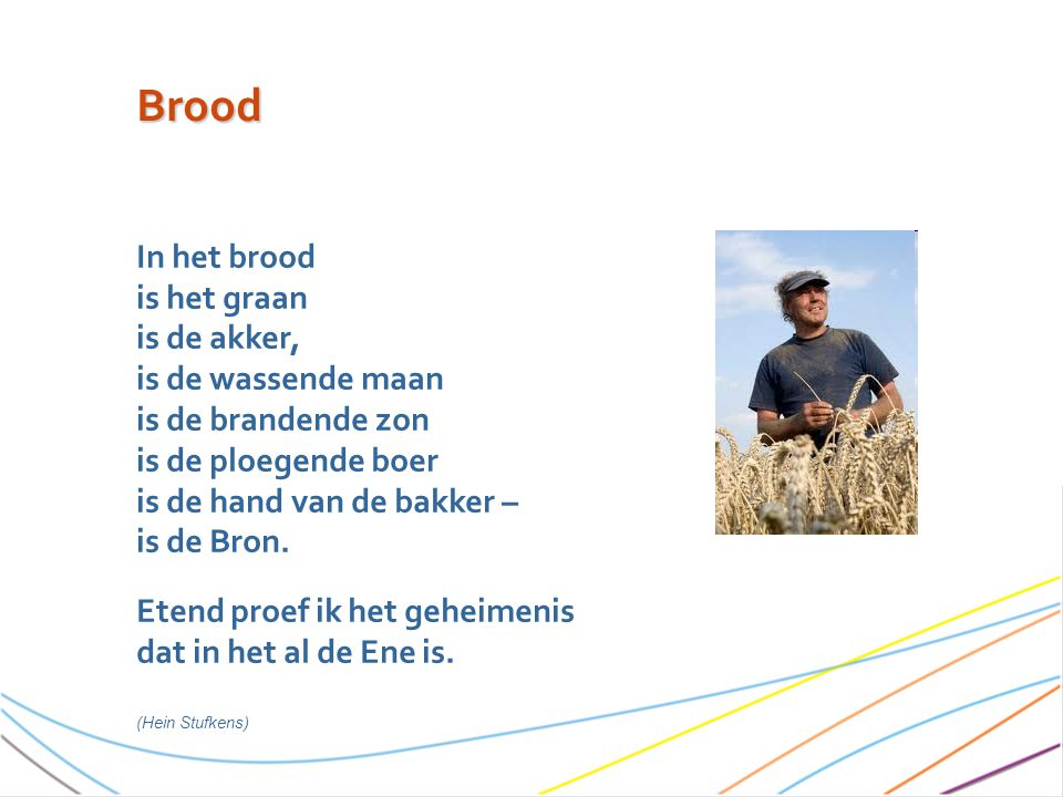 Brood In het brood is het graan is de akker, is de wassende maan is de brandende zon is de ploegende boer is de hand van de bakker – is de Bron.