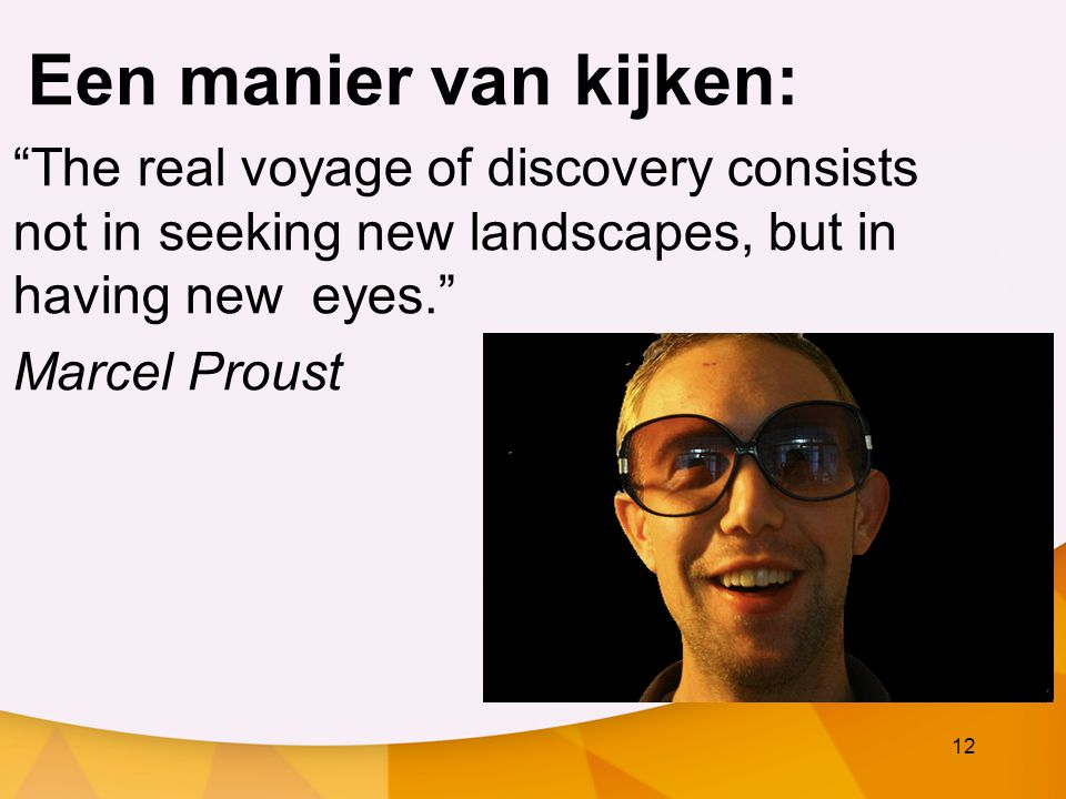 Een manier van kijken: The real voyage of discovery consists not in seeking new landscapes, but in having new eyes.
