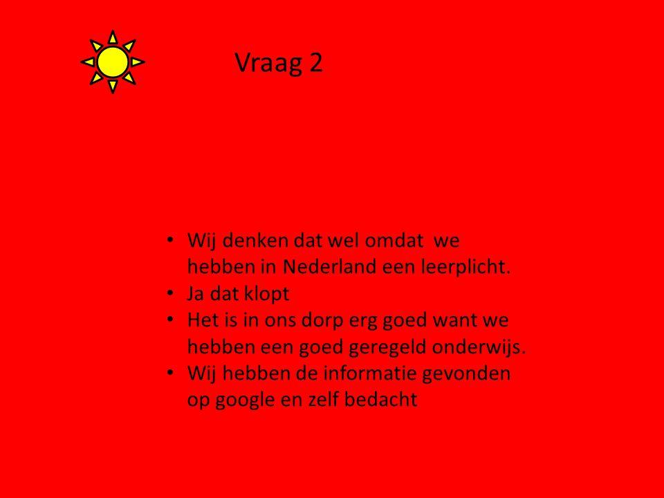 Vraag 2 Wij denken dat wel omdat we hebben in Nederland een leerplicht. Ja dat klopt.