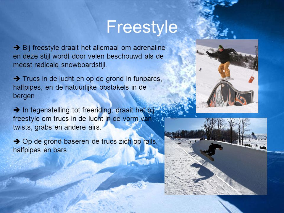 Freestyle  Bij freestyle draait het allemaal om adrenaline en deze stijl wordt door velen beschouwd als de meest radicale snowboardstijl.