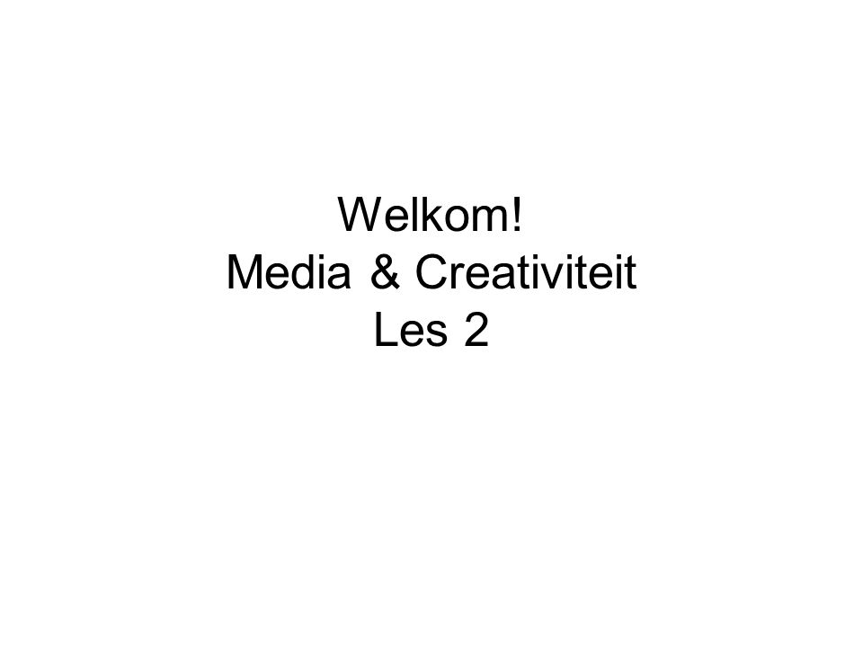 Welkom! Media & Creativiteit Les 2