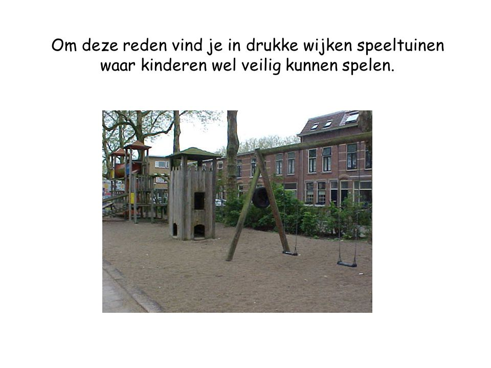 Om deze reden vind je in drukke wijken speeltuinen waar kinderen wel veilig kunnen spelen.