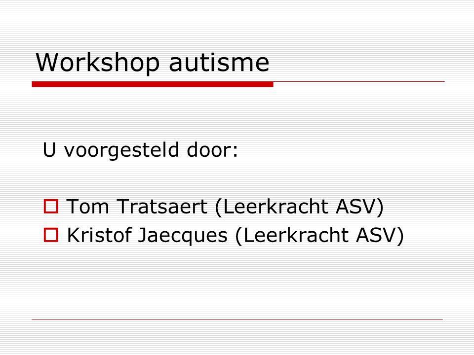 Workshop autisme U voorgesteld door: Tom Tratsaert (Leerkracht ASV)
