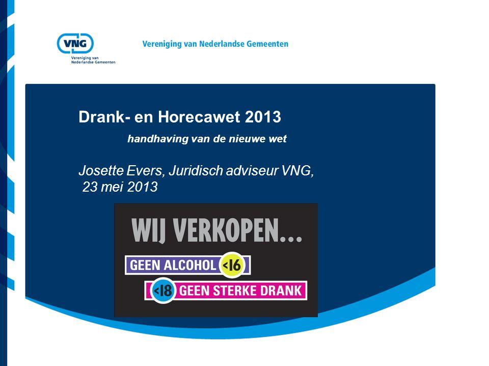 Drank- en Horecawet 2013 handhaving van de nieuwe wet Josette Evers, Juridisch adviseur VNG, 23 mei 2013