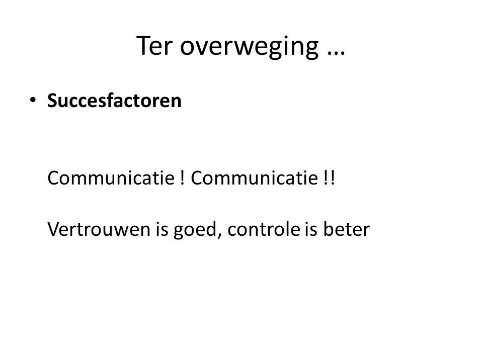 Ter overweging … Succesfactoren Communicatie .