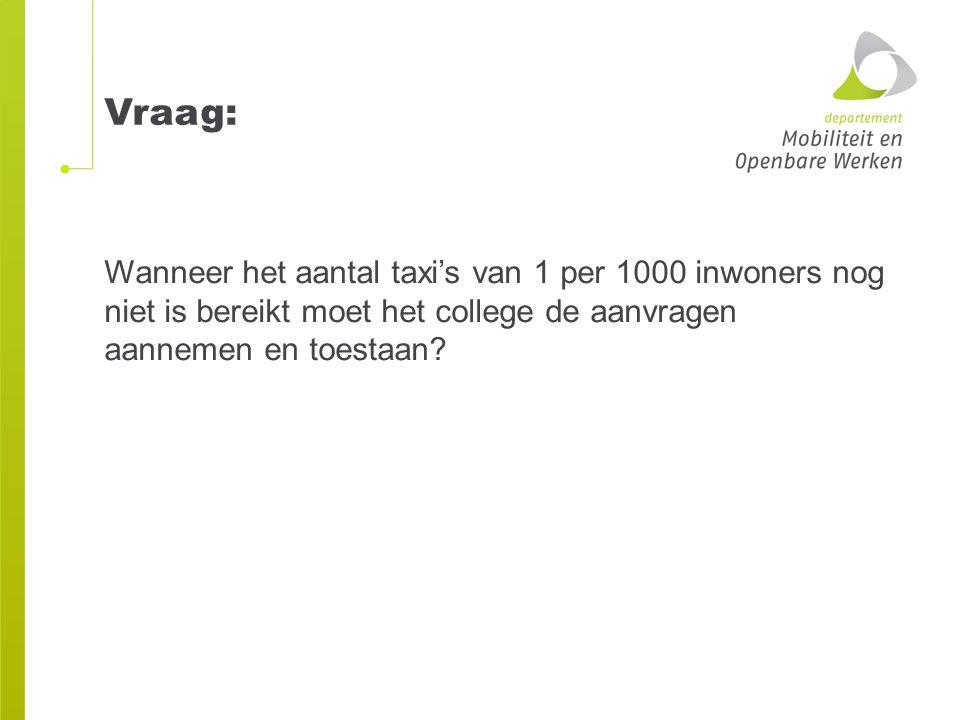 Vraag: Wanneer het aantal taxi's van 1 per 1000 inwoners nog niet is bereikt moet het college de aanvragen aannemen en toestaan
