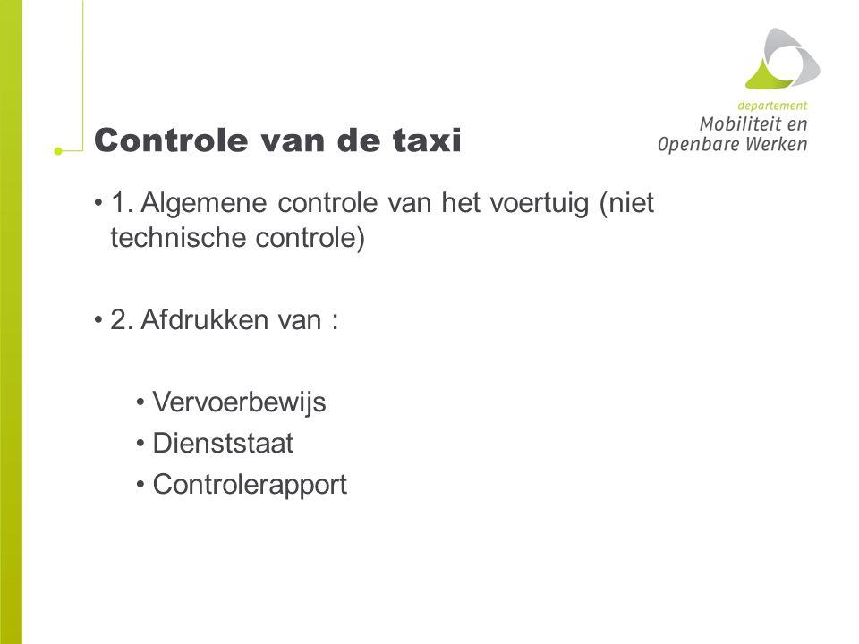 Controle van de taxi 1. Algemene controle van het voertuig (niet technische controle) 2. Afdrukken van :