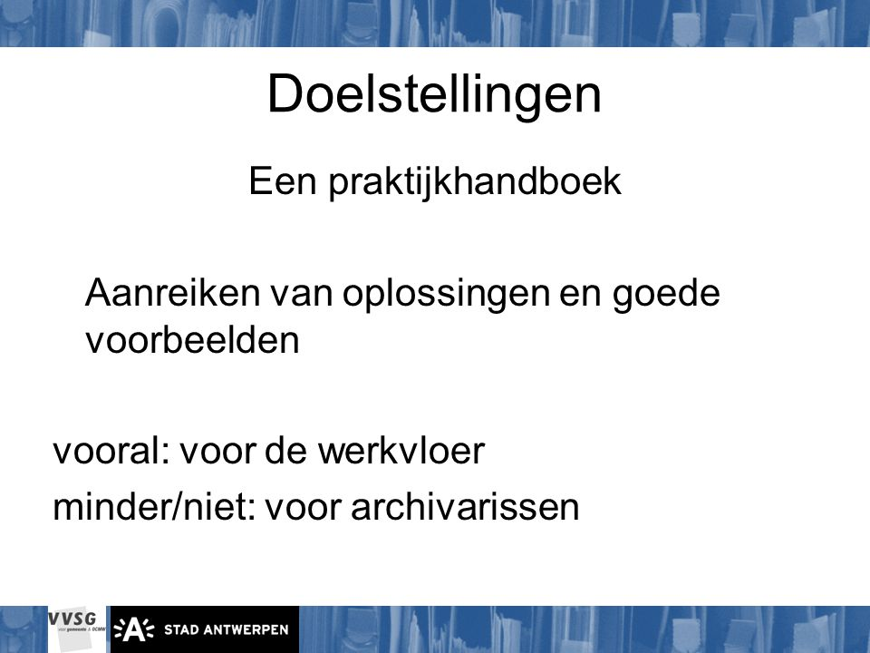 Doelstellingen Een praktijkhandboek Aanreiken van oplossingen en goede voorbeelden vooral: voor de werkvloer minder/niet: voor archivarissen