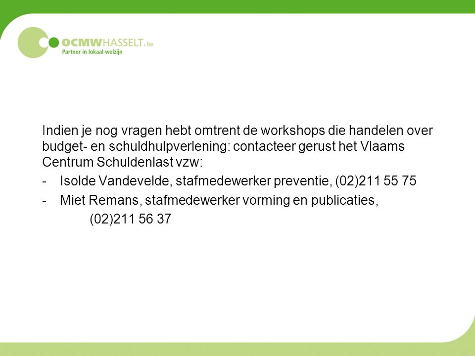 Indien je nog vragen hebt omtrent de workshops die handelen over budget- en schuldhulpverlening: contacteer gerust het Vlaams Centrum Schuldenlast vzw:
