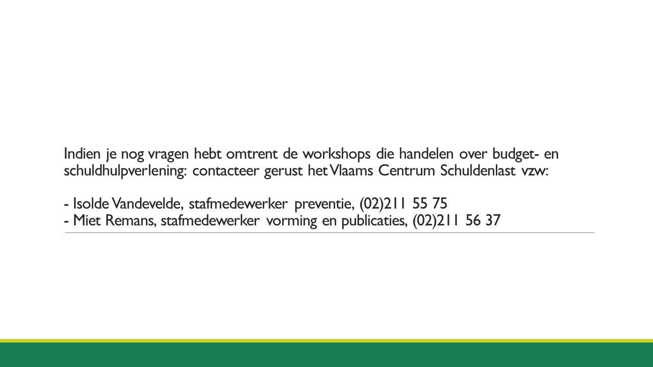 Indien je nog vragen hebt omtrent de workshops die handelen over budget- en schuldhulpverlening: contacteer gerust het Vlaams Centrum Schuldenlast vzw: - Isolde Vandevelde, stafmedewerker preventie, (02)211 55 75 - Miet Remans, stafmedewerker vorming en publicaties, (02)211 56 37