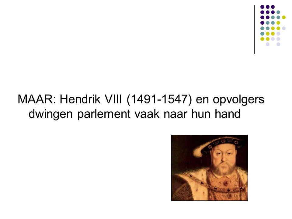 MAAR: Hendrik VIII (1491-1547) en opvolgers dwingen parlement vaak naar hun hand