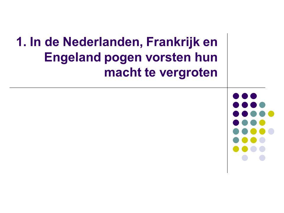 1. In de Nederlanden, Frankrijk en Engeland pogen vorsten hun macht te vergroten