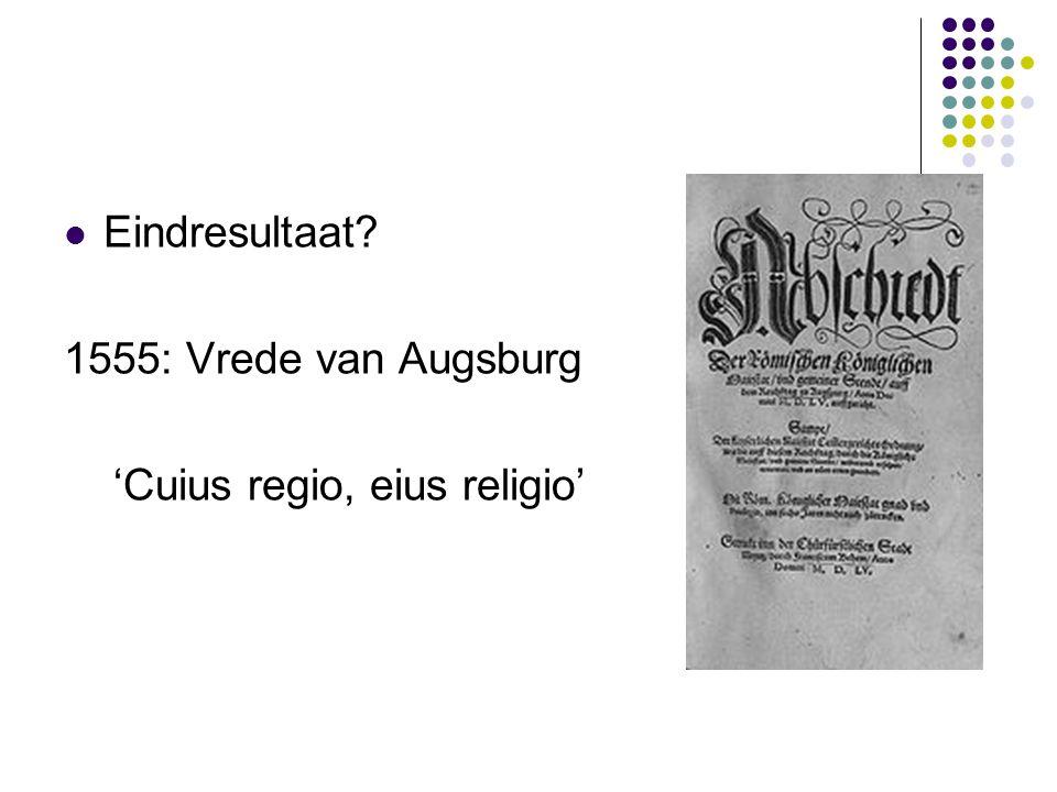 Eindresultaat 1555: Vrede van Augsburg 'Cuius regio, eius religio'