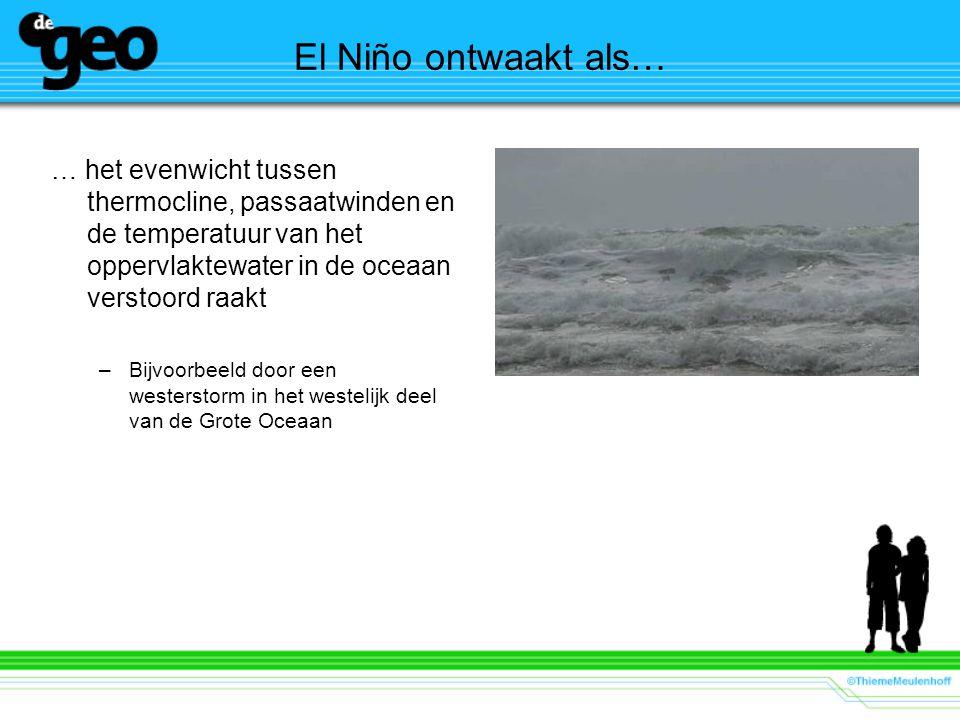 El Niño ontwaakt als… … het evenwicht tussen thermocline, passaatwinden en de temperatuur van het oppervlaktewater in de oceaan verstoord raakt.