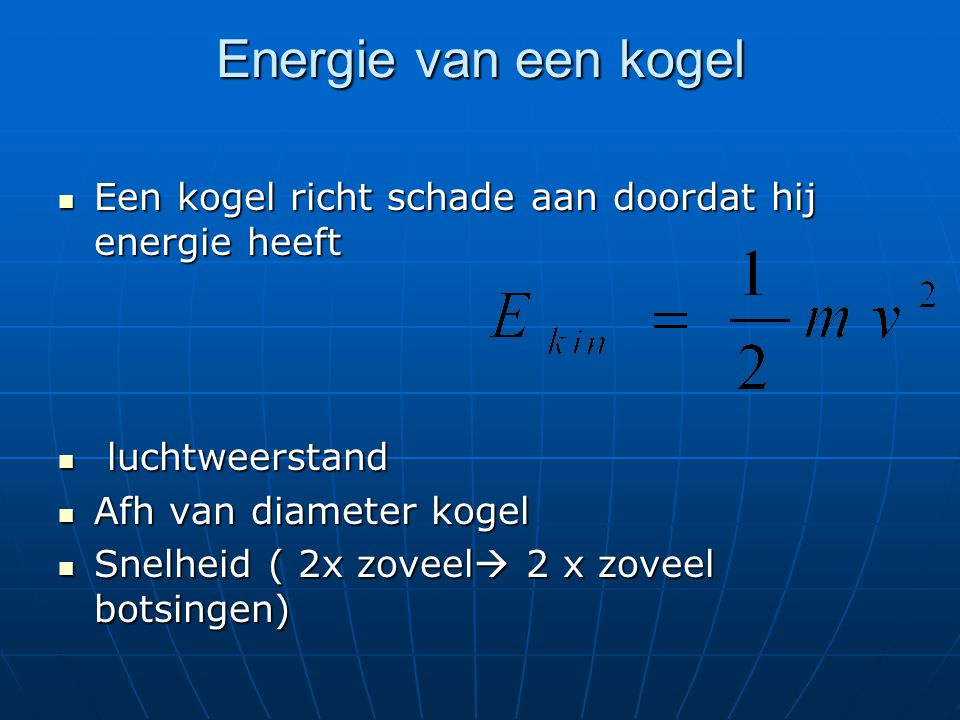 Energie van een kogel Een kogel richt schade aan doordat hij energie heeft. luchtweerstand. Afh van diameter kogel.