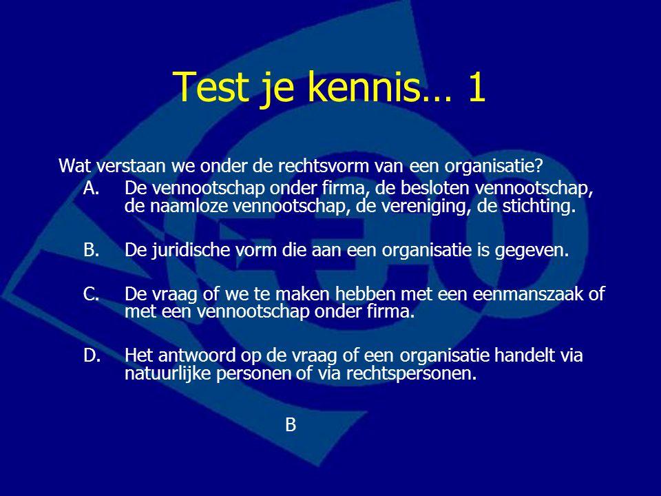 Test je kennis… 1 Wat verstaan we onder de rechtsvorm van een organisatie