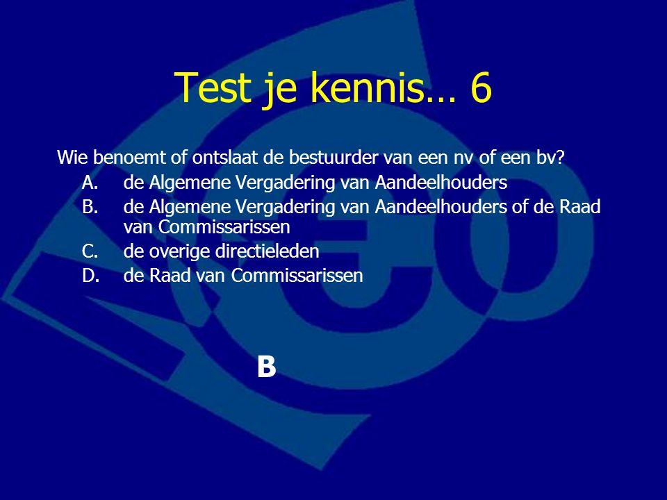 Test je kennis… 6 Wie benoemt of ontslaat de bestuurder van een nv of een bv A. de Algemene Vergadering van Aandeelhouders.