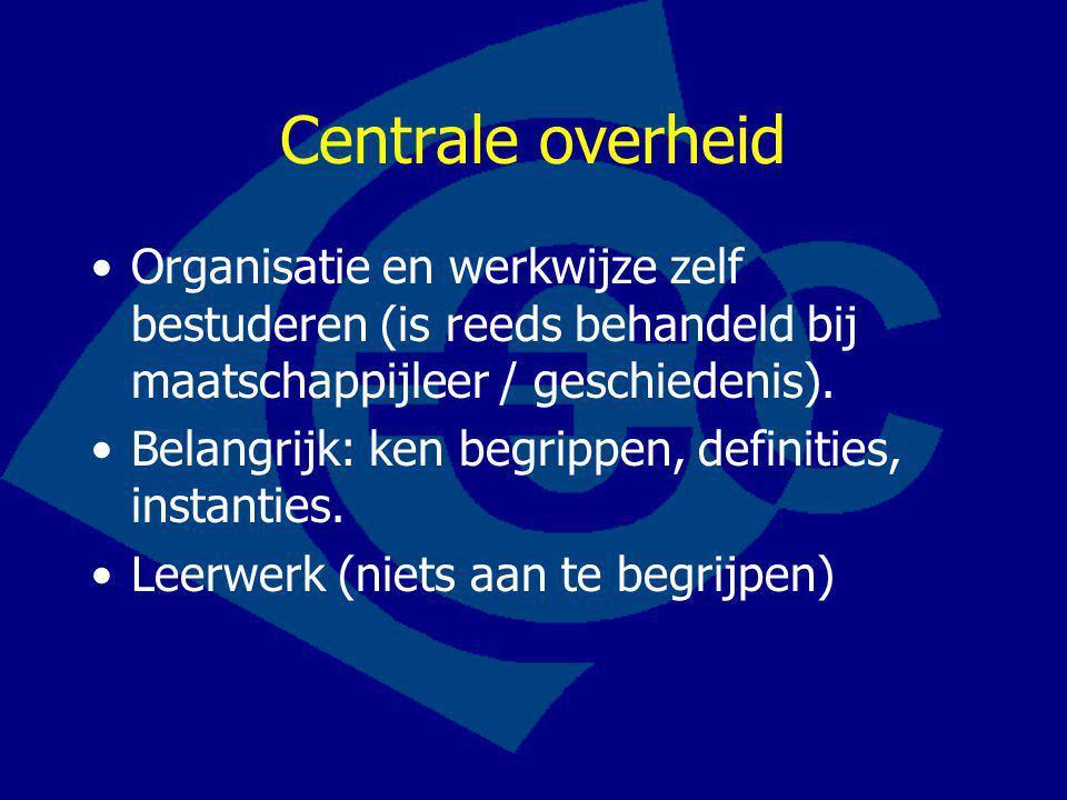 Centrale overheid Organisatie en werkwijze zelf bestuderen (is reeds behandeld bij maatschappijleer / geschiedenis).