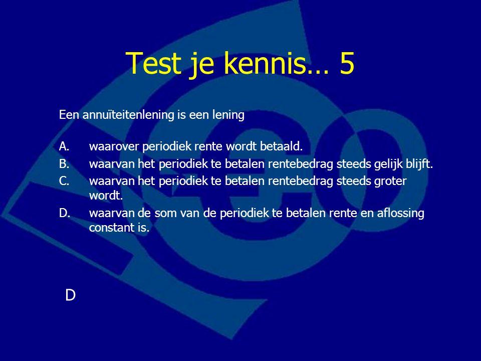 Test je kennis… 5 D Een annuïteitenlening is een lening