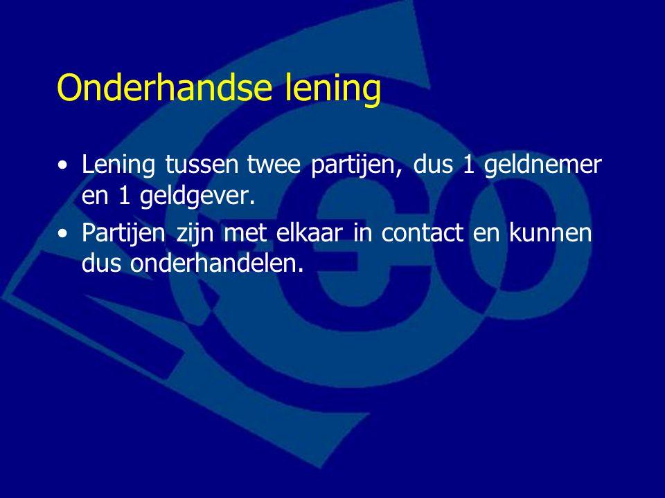 Onderhandse lening Lening tussen twee partijen, dus 1 geldnemer en 1 geldgever.