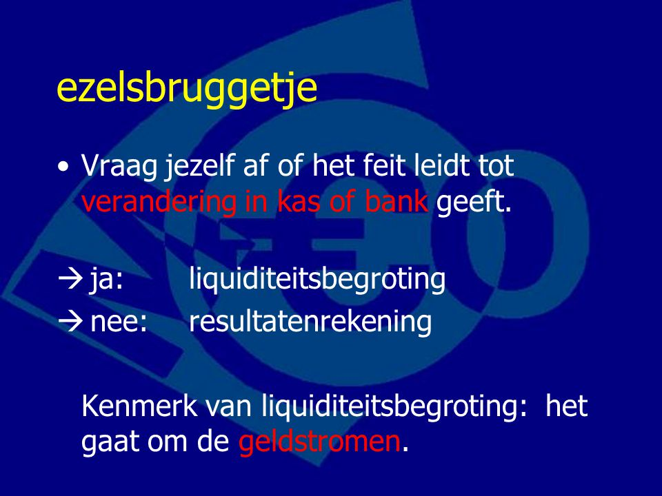 ezelsbruggetje Vraag jezelf af of het feit leidt tot verandering in kas of bank geeft. ja: liquiditeitsbegroting.