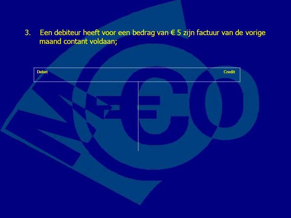 3. Een debiteur heeft voor een bedrag van € 5 zijn factuur van de vorige maand contant voldaan;