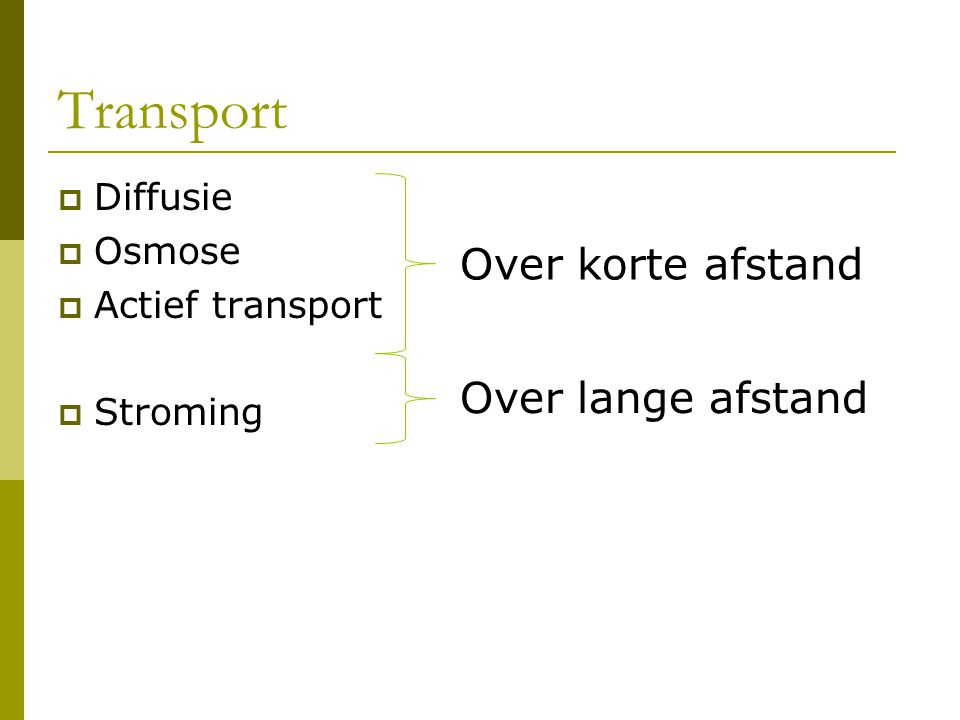 Transport Over korte afstand Over lange afstand Diffusie Osmose