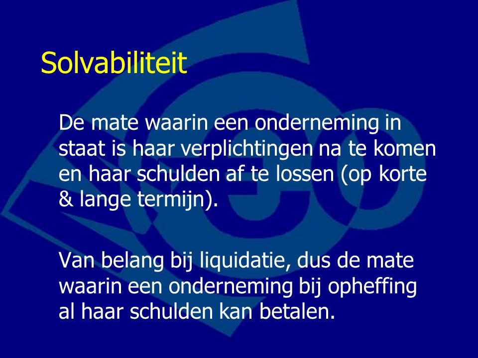 Solvabiliteit De mate waarin een onderneming in staat is haar verplichtingen na te komen en haar schulden af te lossen (op korte & lange termijn).