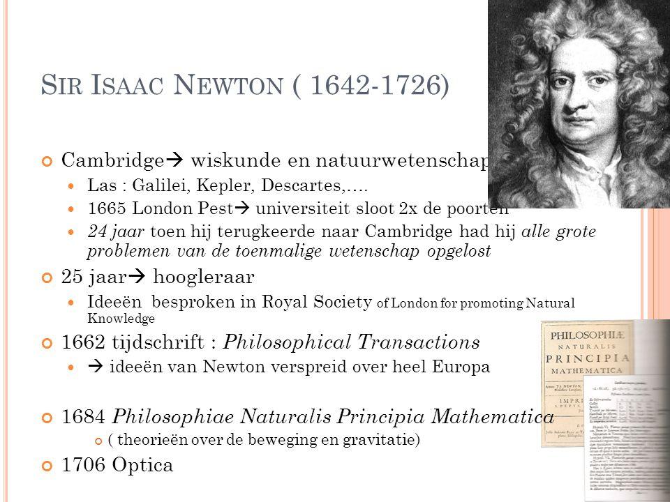 Sir Isaac Newton ( 1642-1726) Cambridge wiskunde en natuurwetenschappen. Las : Galilei, Kepler, Descartes,….