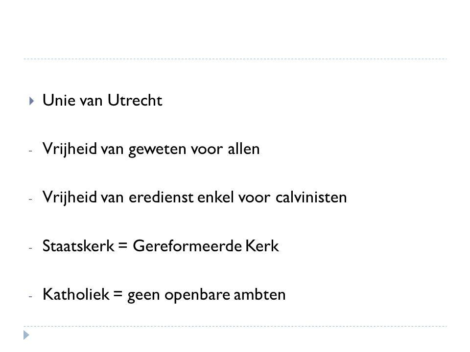 Unie van Utrecht Vrijheid van geweten voor allen. Vrijheid van eredienst enkel voor calvinisten. Staatskerk = Gereformeerde Kerk.