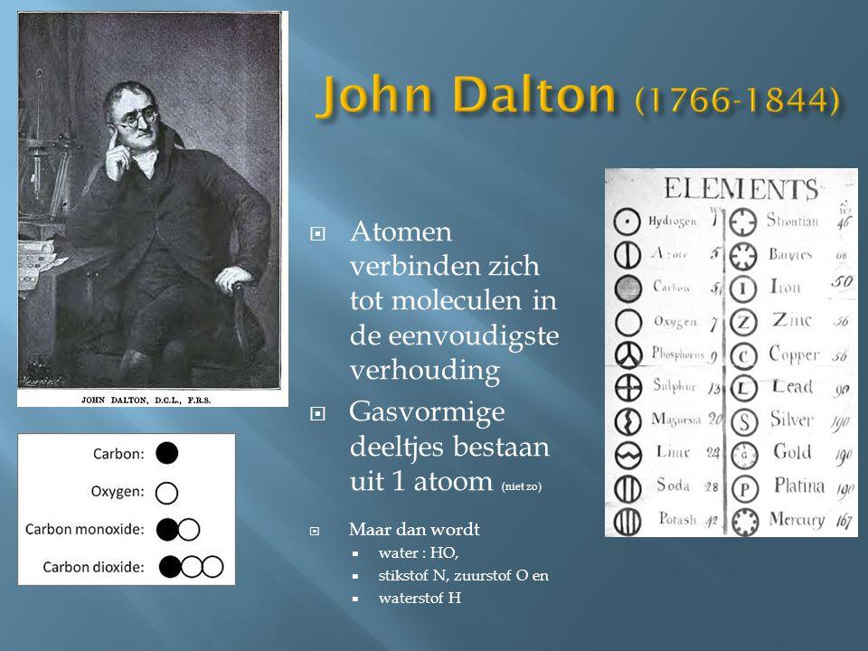 John Dalton (1766-1844) Atomen verbinden zich tot moleculen in de eenvoudigste verhouding. Gasvormige deeltjes bestaan uit 1 atoom (niet zo)