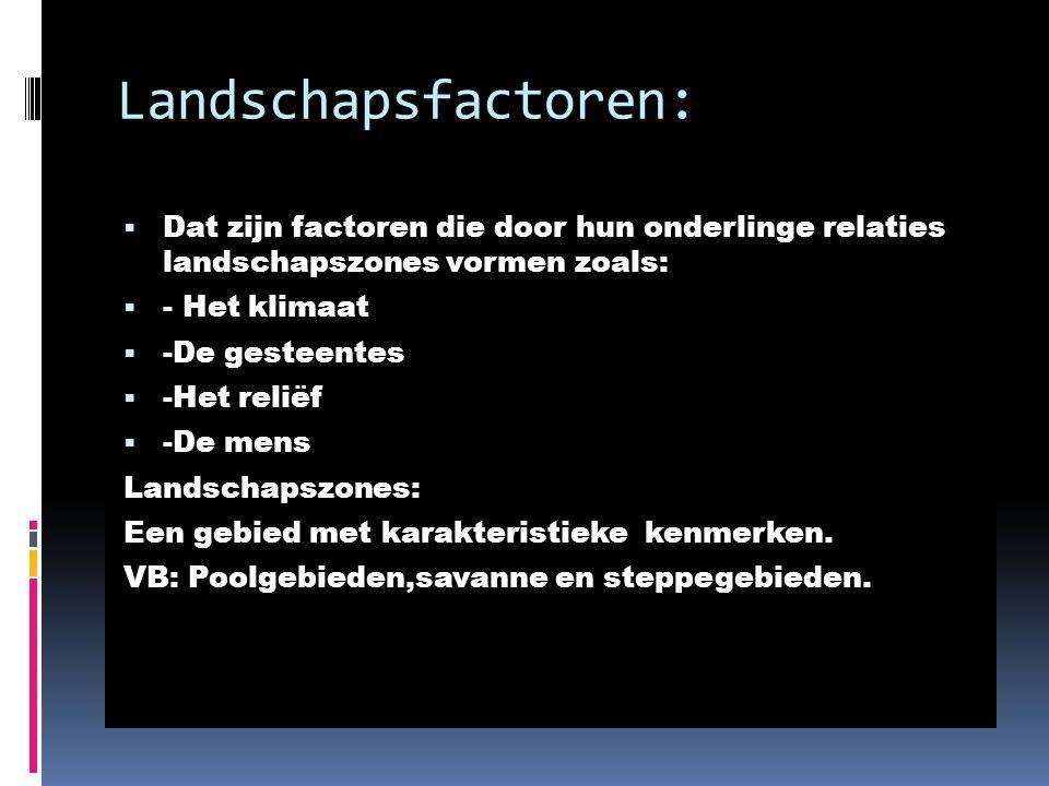 Landschapsfactoren: Dat zijn factoren die door hun onderlinge relaties landschapszones vormen zoals: