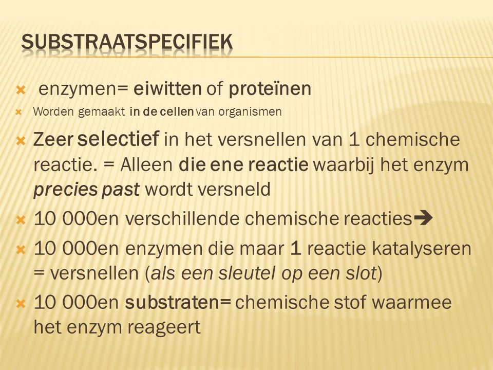 substraatspecifiek enzymen= eiwitten of proteïnen