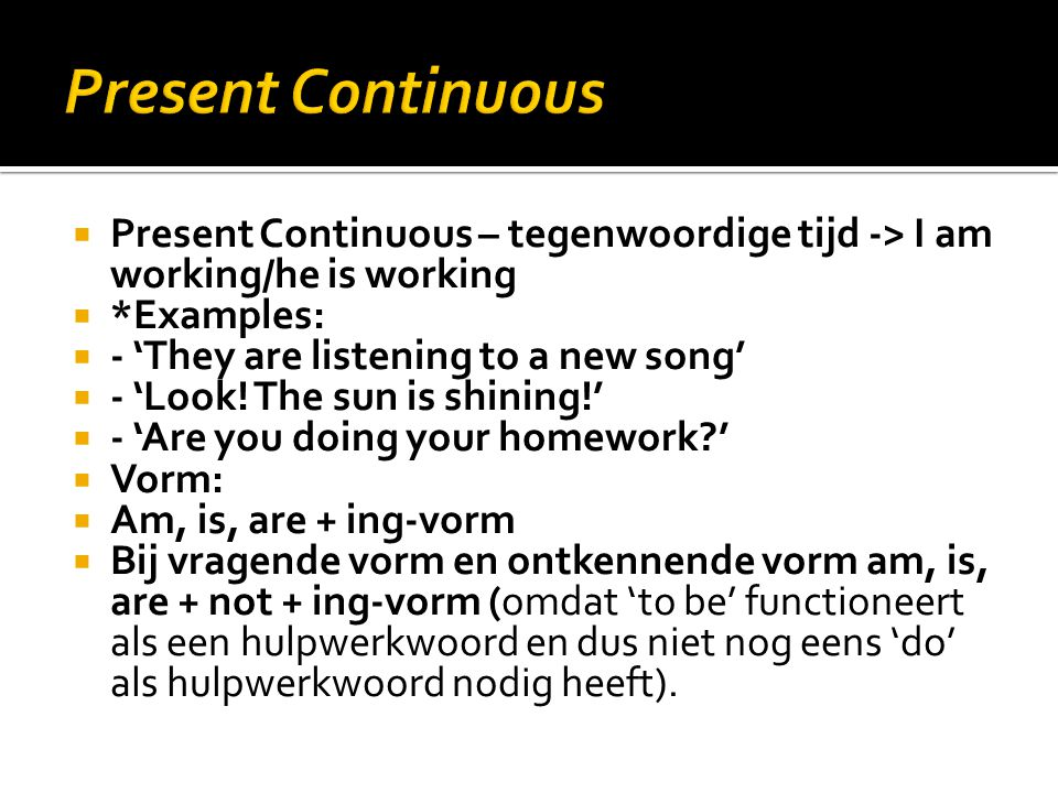 Present Continuous Present Continuous – tegenwoordige tijd -> I am working/he is working. *Examples: