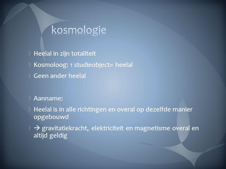 kosmologie Heelal in zijn totaliteit Kosmoloog: 1 studieobject= heelal