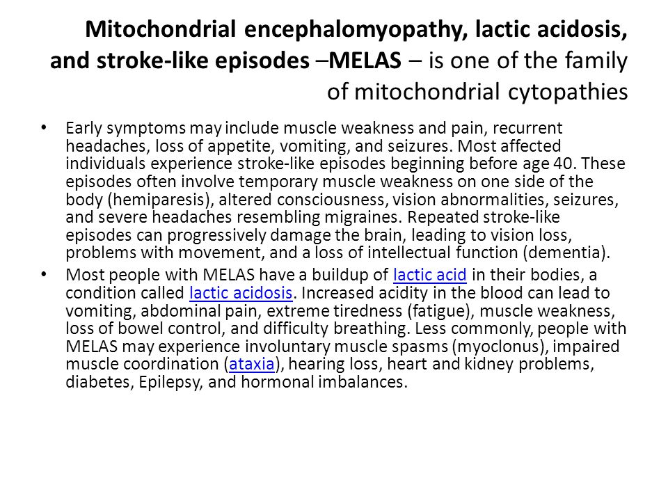 Mitochondrial encephalomyopathy, lactic acidosis, and stroke-like episodes –MELAS – is one of the family of mitochondrial cytopathies