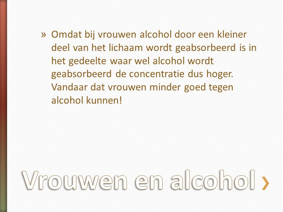 Omdat bij vrouwen alcohol door een kleiner deel van het lichaam wordt geabsorbeerd is in het gedeelte waar wel alcohol wordt geabsorbeerd de concentratie dus hoger. Vandaar dat vrouwen minder goed tegen alcohol kunnen!