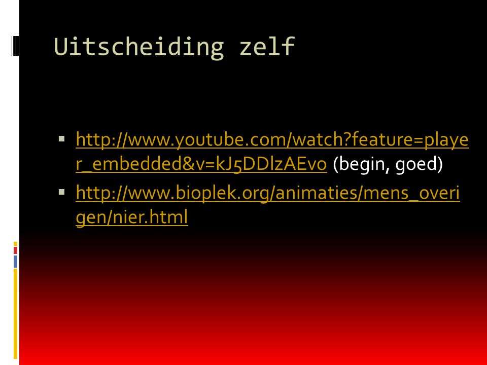 Uitscheiding zelf http://www.youtube.com/watch feature=playe r_embedded&v=kJ5DDlzAEvo (begin, goed)