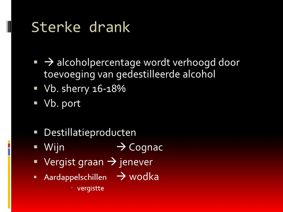 Sterke drank  alcoholpercentage wordt verhoogd door toevoeging van gedestilleerde alcohol. Vb. sherry 16-18%